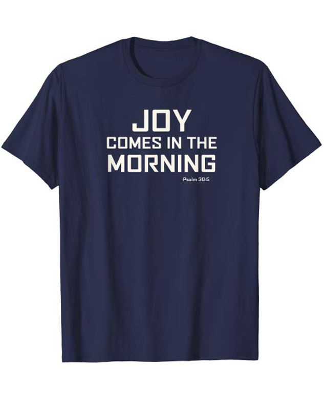 Joy Comes In The Morning Tee Shirt